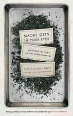 Smoke Gets in Your Eyes : And Other Lessons from the Crematorium - Caitlin Doughty