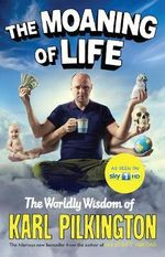 The Moaning of Life : The Worldly Wisdom of Karl Pilkington - Karl Pilkington