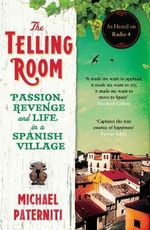 The Telling Room : Passion, Revenge and Life in a Spanish Village - Michael Paterniti
