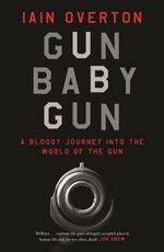 Gun Baby Gun : A Bloody Journey into the World of the Gun - Iain Overton
