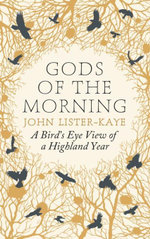 Gods of the Morning : A Bird's Eye View of a Highland Year - John Lister-Kaye