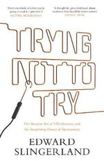 Trying Not to Try : The Ancient Art of Effortlessness and the Surprising Power of Spontaneity - Edward Slingerland