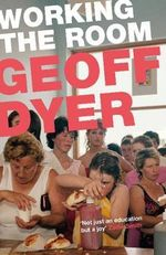 Working the Room : Essays and Reviews : 1999-2010 - Geoff Dyer