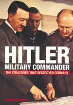 Hitler - Military Commander : The Strategies That Destroyed Germany - Rupert Matthews