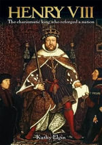 Henry VIII : The Charismatic King Who Reforged a Nation - Kathy Elgin