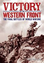 Victory on the Western Front : The Final Battles of World War One - Martin Marix Evans