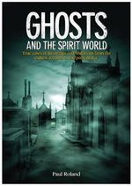 Ghosts and the Spirit World : The Cases of Hauntings and Visitations from the Earliest Records to the Present Day - Paul Roland