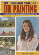 The Fundamentals of Oil Painting : A Complete Course in Techniques, Subjects, and Styles - Barrington Barber