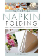 The Art of Napkin Folding : Beautiful Shapes for Every Dining Occasion - Florence Sandeman