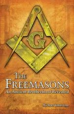 The Freemasons : An Ancient Brotherhood Revealed - Michael Johnstone