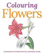 Colouring Flowers : 45 Delightful Pictures with Full Colouring Guides - Peter Gray