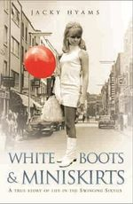 White Boots and Miniskirts : A True Story of Life in the Swinging Sixties - Jacky Hyams