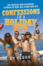 Confessions of a Holiday Rep - My Hideous and Hilarious Stories of Sun, Sea, Sand and Sex - Cy Flood