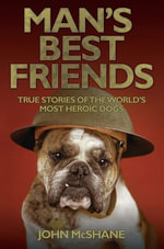 Man's Best Friends - True Stories of the World's Most Heroic Dogs - John McShane