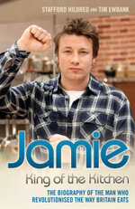 Jamie Oliver : King of the Kitchen - The biography of the man who revolutionised the way Britain eats - Stafford Hildred