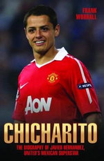 Chicharito - The Biography of Javier Hernandez : The Biography of Javier Hernandez - Frank Worrall