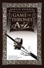 Games of Thrones A-Z : An Unofficial Guide to Accompany the Hit TV Series - Martin Howden