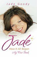 Jade Goody : How It All Began - My First Book - Jade Goody
