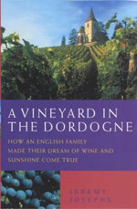 A Vineyard in the Dordogne - How an English Family Made Their Dream of Wine, Good Food and Sunshine Come True - Jeremy Josephs