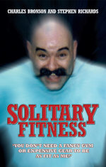 Solitary Fitness - You Don't Need a Fancy Gym or Expensive Gear to be as Fit as Me - Charles Bronson