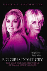 Big Girls Don't Cry - The Wild and Wicked World of Paula Yates' Mother - Helene Thornton