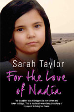 For the Love of Nadia - My daughter was kidnapped by her father and taken to Libya. This is my heart-wrenching true story of my quest to bring her hom - Sarah Taylor