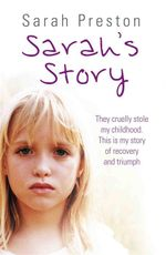 Sarah's Story : They Cruelly Stole My Childhood. This is My Story of Recovery and Triumph. - Sarah Preston