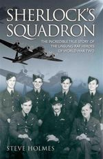Sherlock's Squadron : The Incredible True Story of the Unsung Heroes of the D-Day Landings - Steve Holmes