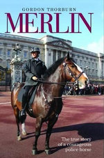 Merlin : The True Story of a Courageous Police Horse - Gordon Thorburn
