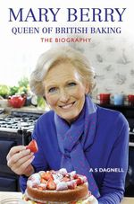 Mary Berry - Queen of British Baking : The Biography - A. S Dagnell