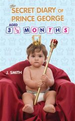 The Diary of Prince George, Aged 3 1/2 Months - J. S. Smith