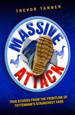 Massive Attack - True Stories From the Fontline of Tottenham's Staunchest Fans - Trevor Tanner