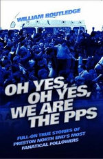 Oh Yes, Oh Yes, We are the PPS - Full-on True Stories of Preston North End's Most Fanatical Followers - William Routledge