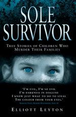 Sole Survivor - Children Who Murder Their Families - Elliott Leyton