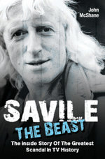 Savile - The Beast : The Inside Story of the Greatest Scandal in TV History - John McShane