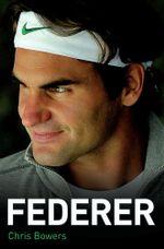 Federer - The Biography of Roger Federer - Chris Bowers