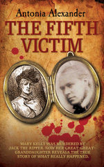 The Fifth Victim - Mary Kelly was murdered by Jack the Ripper now her Great-Great-Grandaughter reveals the true story of what really happened - Antonia Alexander