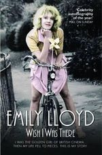 Wish I Was There : I Was the Golden Girl of British Cinema... and Then My Life Fell to Pieces. This is My Story. - Emily Lloyd