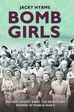 Bomb Girls : Britain's Secret Army: the Munitions Women of World War II - Jacky Hyams