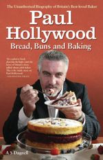 Paul Hollywood - Bread, Buns & Baking : The Unauthorised Biography of Britain's Best-loved Baker - A.S. Dagnell