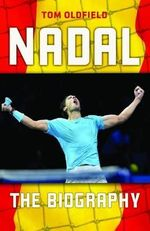 Rafael Nadal : The Biography - Tom Oldfield