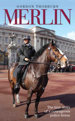 Merlin - The True Story of a Courageous Police Horse - Gordon Thorburn