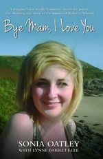 Bye Mam, I Love You : A Daughter's Last Words. A Mother's Search for Justice. The Shocking True Story of the Murder of Rebecca Aylward. - Sonia Oatley
