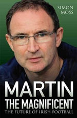 Martin the Magnificent : The Future of Irish Football - Simon Moss
