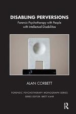 Disabling Perversions : Forensic Psychotherapy with People with Intellectual Disabilities - Alan Corbett