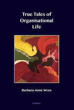 A True Tales of Organisational Life : Using Psychology to Create New Spaces and Have New Conversations at Work - Barbara Wren