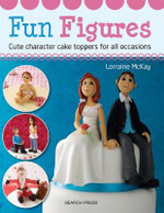 Fun Figures : Cute Character Cake Toppers for All Occasions - Lorraine McKay
