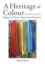 A Heritage of Colour : Natural Dyes Past and Present - Jenny Dean