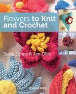 Flowers to Knit and Crochet - Susie Johns