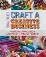 Craft a Creative Business : Making & Marketing a Successful Creative Business - Fiona Pullen